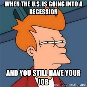 Not sure if troll - when the U.S. is going into a recession and you still have your job