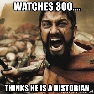 300 - Watches 300.... Thinks he is a historian