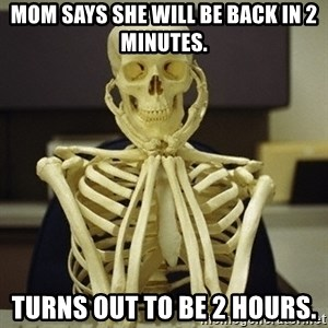 Skeleton waiting - Mom says she will be back in 2 minutes. Turns out to be 2 hours.