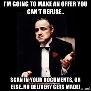 The Godfather - I'M GOING TO MAKE AN OFFER YOU CAN'T REFUSE.. SCAN IN YOUR DOCUMENTS, OR ELSE..NO DELIVERY GETS MADE!