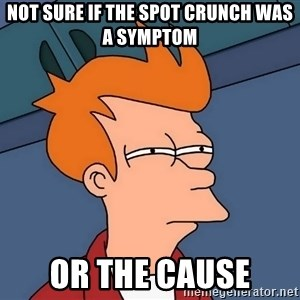 Futurama Fry - not sure if the spot crunch was a symptom or the cause