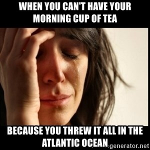 First World Problems - When you can't have your morning cup of tea because you threw it all in the Atlantic Ocean