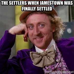 Willy Wonka - the settlers when Jamestown was finally settled