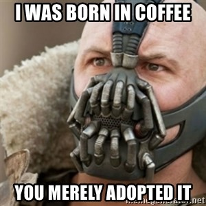 Bane - I was born in coffee  You merely adopted it