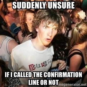 Sudden clarity clarence - suddenly unsure if I called the confirmation line or not