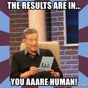 maury povich lol - The results are in... you aaare human!