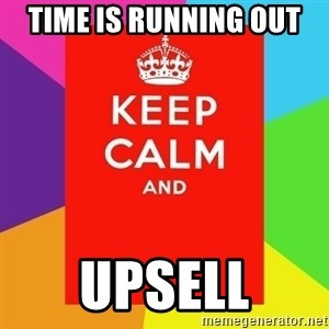Keep calm and - TIME IS RUNNING OUT UPSELL