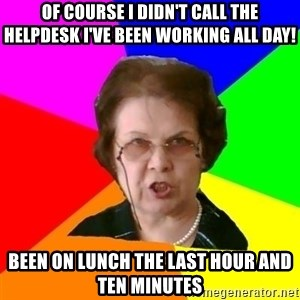 teacher - of course i didn't call the helpdesk i've been working all day! been on lunch the last hour and ten minutes
