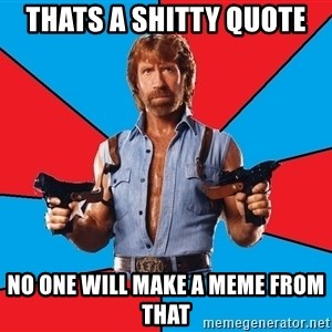 Chuck Norris  - thats a shitty quote no one will make a meme from that