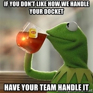 Kermit The Frog Drinking Tea - IF YOU DON'T LIKE HOW WE HANDLE YOUR DOCKET HAVE YOUR TEAM HANDLE IT
