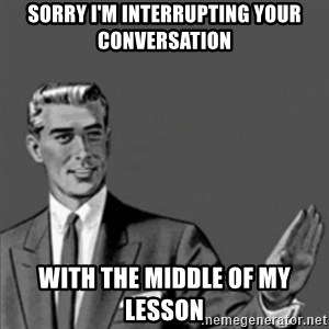 Correction Guy - Sorry I'm interrupting your conversation with the middle of my lesson