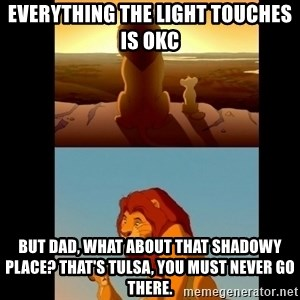 Lion King Shadowy Place - Everything the light touches is OKC But dad, what about that shadowy place? That's Tulsa, you must never go there.