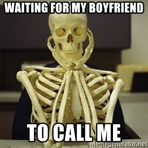 Skeleton waiting - Waiting for my boyfriend  To call me