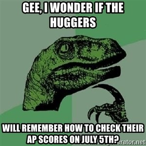 Philosoraptor - Gee, I Wonder if the HUGGERS will remember how to check their AP Scores on July 5th?