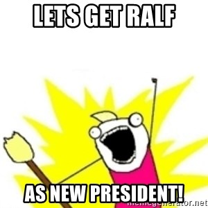 x all the y - Lets get Ralf As new President!