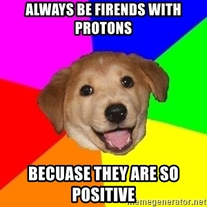 Advice Dog - Always be firends with protons becuase they are so positive