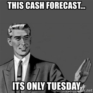 Correction Guy - this cash forecast... its only tuesday