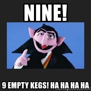 The Count from Sesame Street - NINE! 9 empty kegs! HA HA HA HA