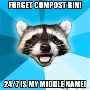 Lame Pun Coon - FORGET COMPOST BIN! 24/7 IS MY MIDDLE NAME!