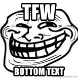 Troll Faceee - tfw bottom text