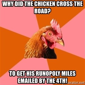 Anti Joke Chicken - Why did the Chicken cross the road? to get his runopoly miles emailed by the 4th!