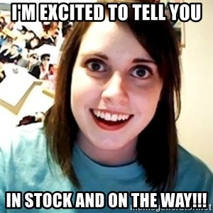 Overly Obsessed Girlfriend - i'M EXCITED TO TELL YOU IN STOCK AND ON THE WAY!!!