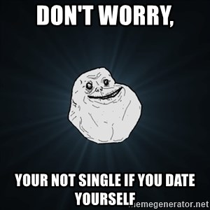 Forever Alone Date Myself Fail Life - Don't worry, your not single if you date yourself
