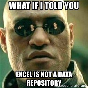 What If I Told You - What if I told you excel is not a data repository