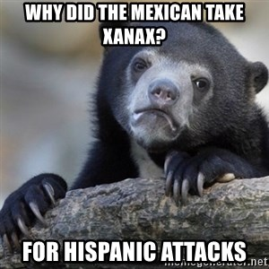 Confession Bear - Why did the Mexican take Xanax? For Hispanic attacks