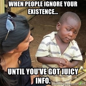 Skeptical 3rd World Kid - When people ignore your existence... Until you've got juicy info.