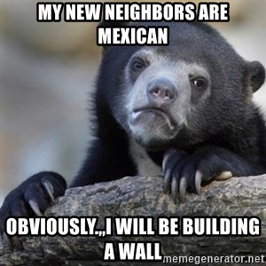 Confession Bear - My new neighbors are Mexican Obviously.,,I will be building a wall