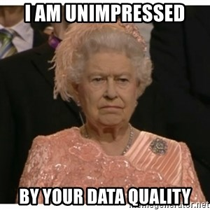 Unimpressed Queen - I am unimpressed  by your data quality
