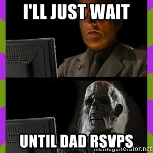 ill just wait here - I'll just wait Until dad RSVPs
