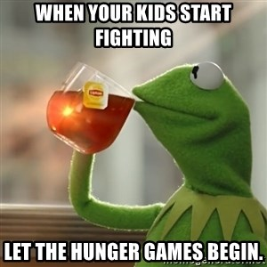 Kermit The Frog Drinking Tea - When your kids start fighting  Let the hunger games begin.