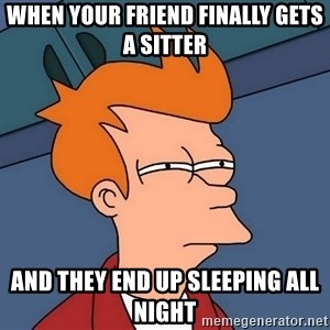 Futurama Fry - When your friend finally gets a sitter  And they end up sleeping all night