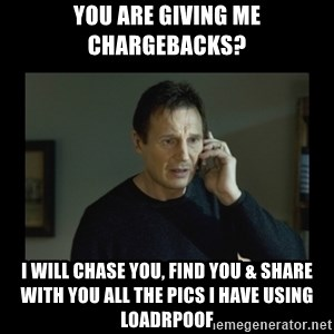 I will find you and kill you - You are giving me chargebacks? I will chase you, find you & share with you all the pics I have using Loadrpoof