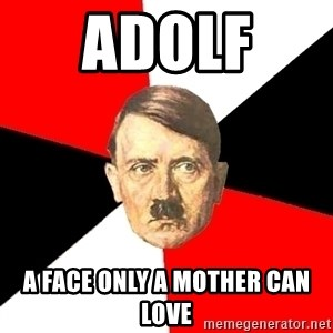 Advice Hitler - adolf  a face only a mother can love