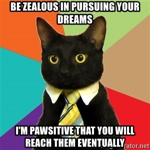 Business Cat - be zealous in pursuing your dreams i'm pawsitive that you will reach them eventually