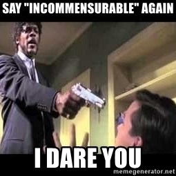 """Say what again - Say """"Incommensurable"""" again i dare you"""