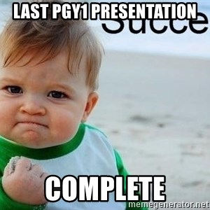 success baby - LAST PGY1 PRESENTATION COMPLETE