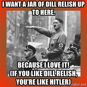 Heil Hitler - I want a jar of dill relish up to here. Because I love it!                                           (if you like dill relish, you're like Hitler)