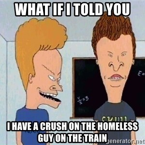 Beavis and butthead - What if I told you  I have a crush on the homeless guy on the train