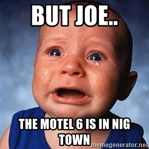 Crying Baby - But Joe.. The Motel 6 is in nig town