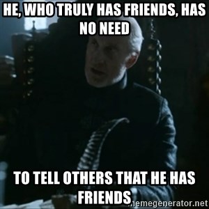 Tywin Lannister - he, who truly has friends, has no need to tell others that he has friends