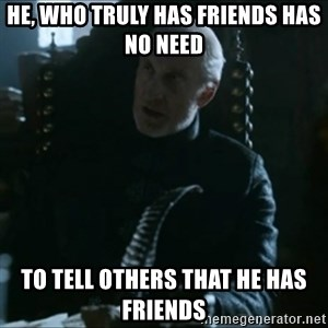 Tywin Lannister - he, who truly has friends has no need to tell others that he has friends