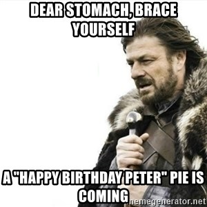 "Prepare yourself - dear stomach, brace yourself a ""Happy Birthday Peter"" pie is coming"