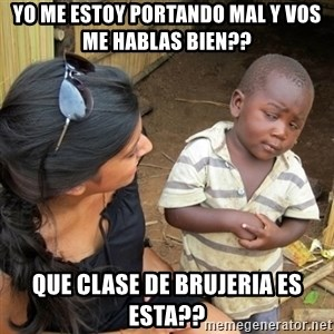 you mean to tell me black kid - yo me estoy portando mal y vos me hablas bien?? que clase de brujeria es esta??