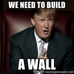 Donald Trump - we need to build  A WALL