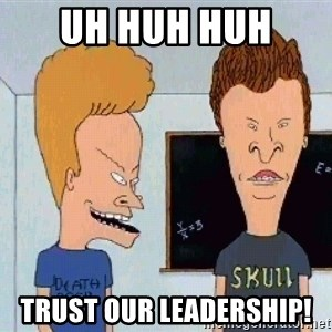 Beavis and butthead - Uh Huh huh  Trust Our Leadership!