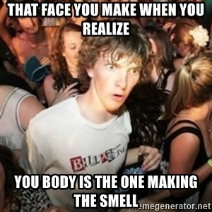 Sudden clarity clarence - That face you make when you realize you body is the one making the smell